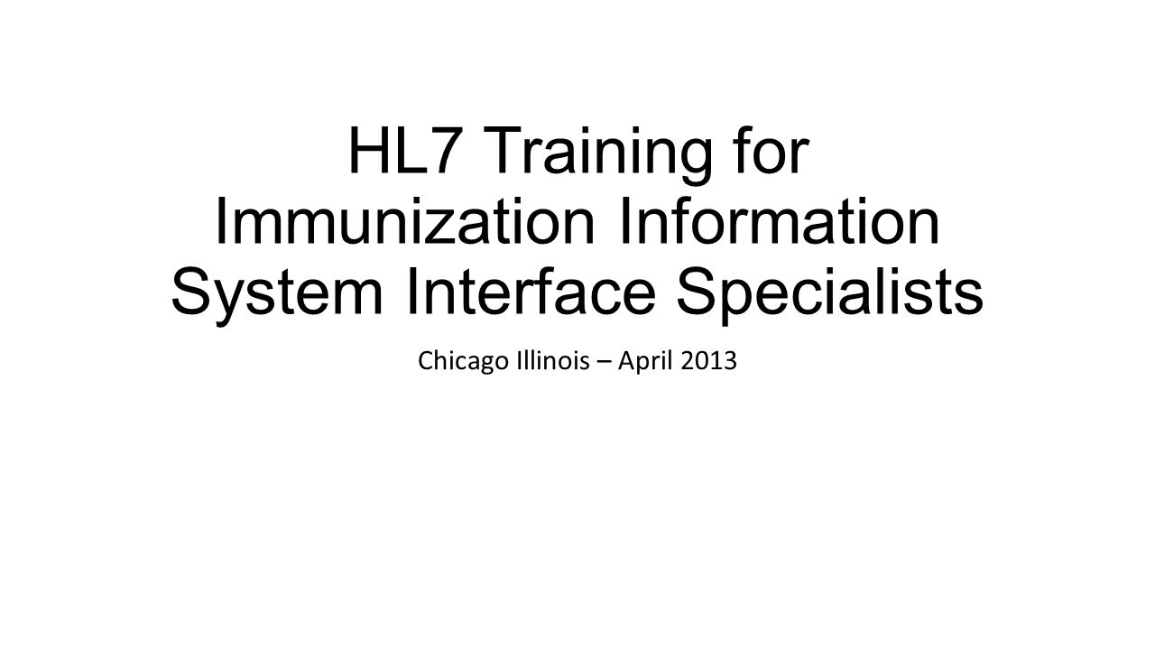 HL7 Training for Immunization Information System Interface Specialists Chicago Illinois – April 2013