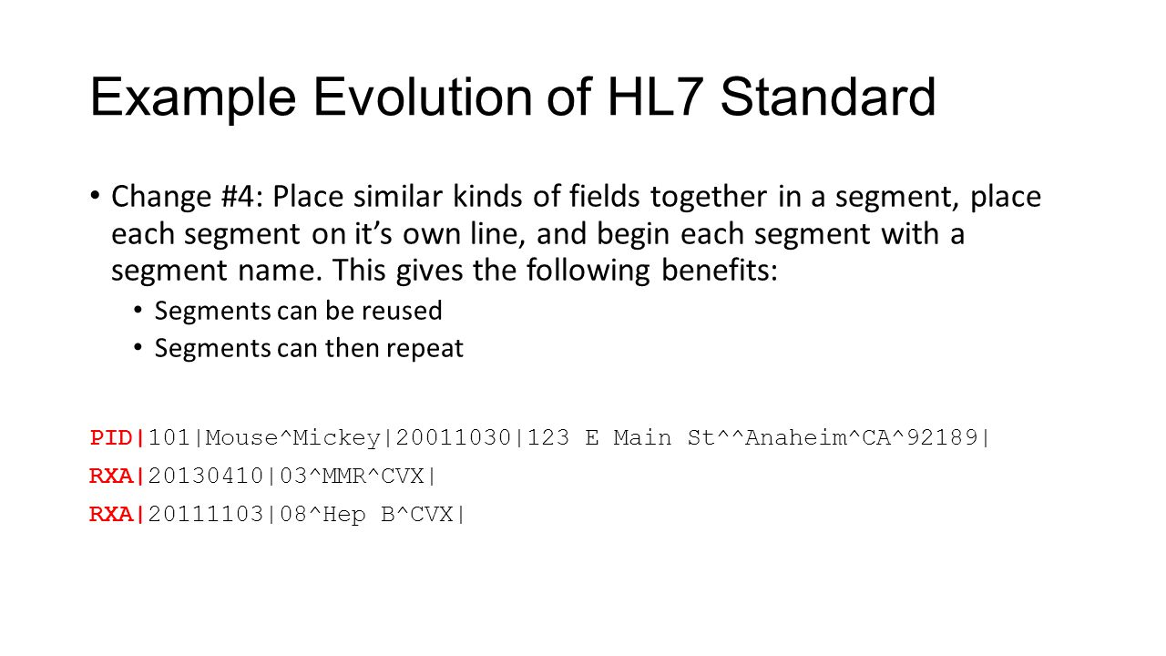 Example Evolution of HL7 Standard Change #4: Place similar kinds of fields together in a segment, place each segment on it's own line, and begin each