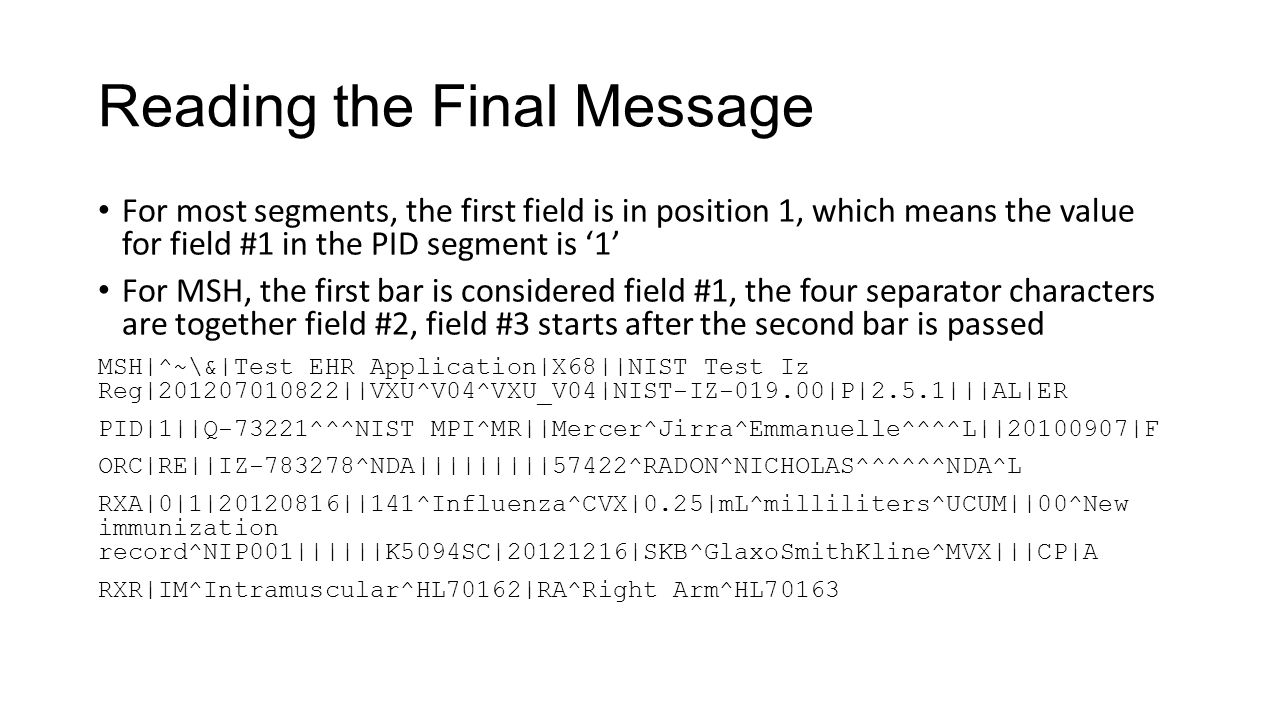 Reading the Final Message For most segments, the first field is in position 1, which means the value for field #1 in the PID segment is '1' For MSH, t