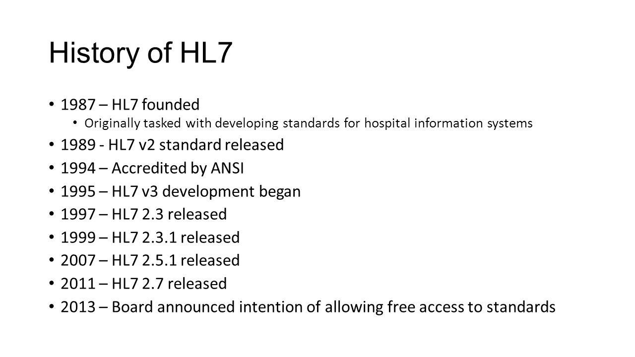 History of HL7 1987 – HL7 founded Originally tasked with developing standards for hospital information systems 1989 - HL7 v2 standard released 1994 –