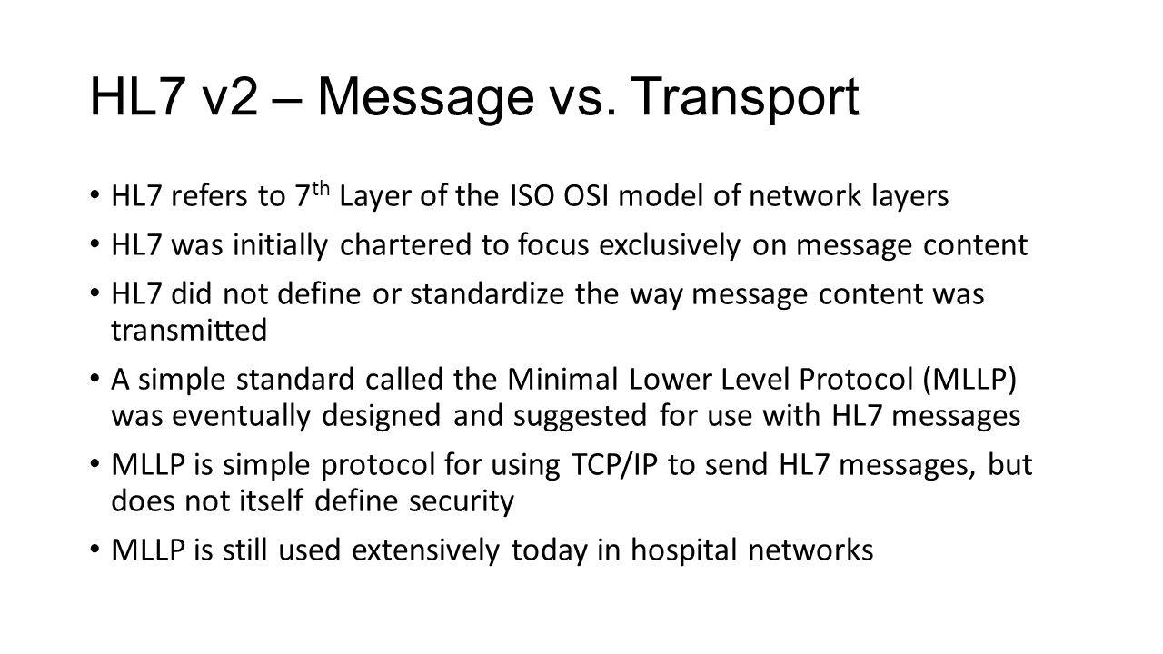 HL7 v2 – Message vs. Transport HL7 refers to 7 th Layer of the ISO OSI model of network layers HL7 was initially chartered to focus exclusively on mes