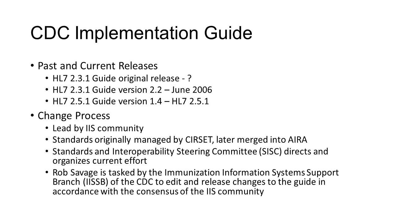 CDC Implementation Guide Past and Current Releases HL7 2.3.1 Guide original release - ? HL7 2.3.1 Guide version 2.2 – June 2006 HL7 2.5.1 Guide versio