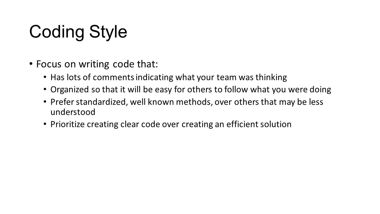 Coding Style Focus on writing code that: Has lots of comments indicating what your team was thinking Organized so that it will be easy for others to f