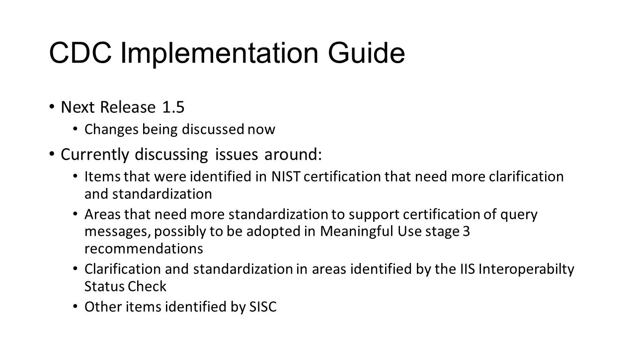 CDC Implementation Guide Next Release 1.5 Changes being discussed now Currently discussing issues around: Items that were identified in NIST certifica