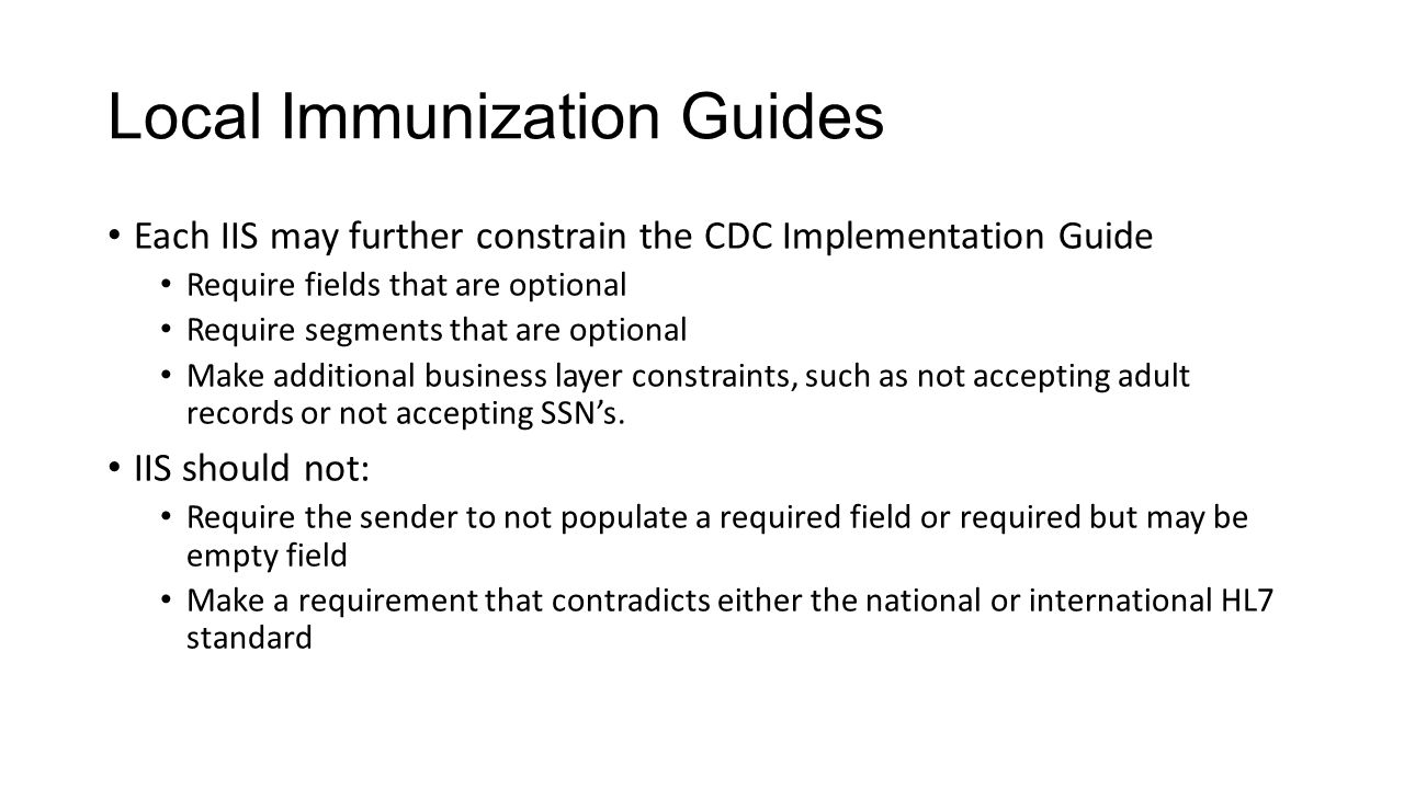 Local Immunization Guides Each IIS may further constrain the CDC Implementation Guide Require fields that are optional Require segments that are optio