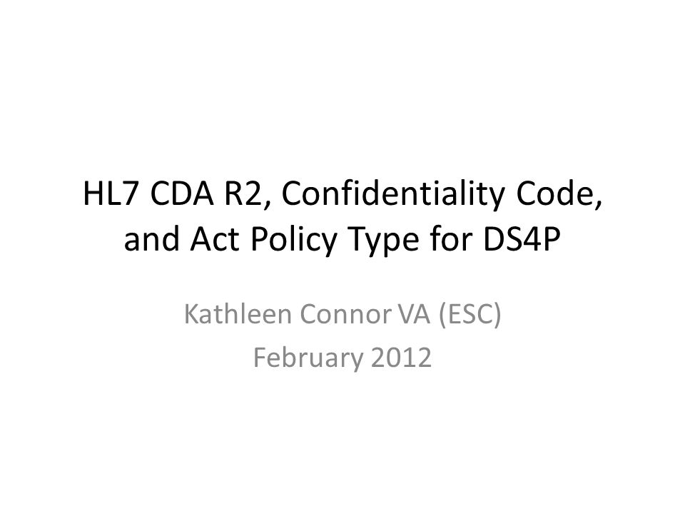 HL7 CDA R2, Confidentiality Code, and Act Policy Type for DS4P Kathleen Connor VA (ESC) February 2012