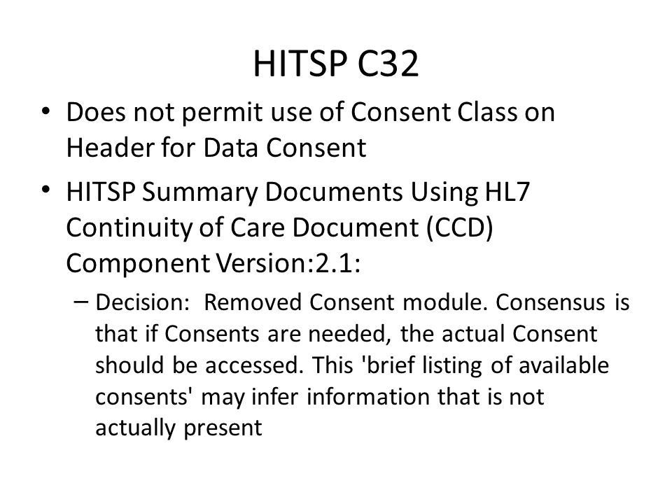 HITSP C32 Does not permit use of Consent Class on Header for Data Consent HITSP Summary Documents Using HL7 Continuity of Care Document (CCD) Component Version:2.1: – Decision: Removed Consent module.