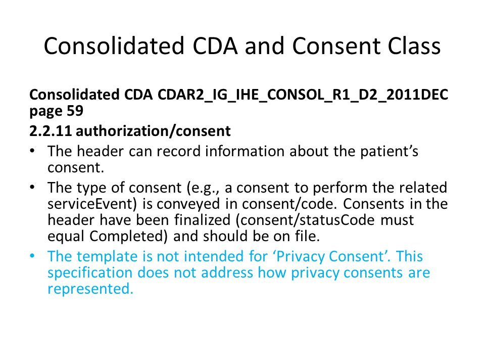 Consolidated CDA and Consent Class Consolidated CDA CDAR2_IG_IHE_CONSOL_R1_D2_2011DEC page 59 2.2.11 authorization/consent The header can record information about the patient's consent.
