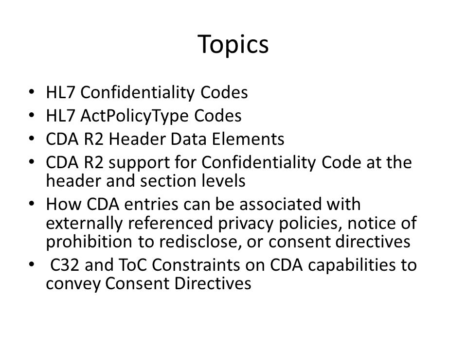 Topics HL7 Confidentiality Codes HL7 ActPolicyType Codes CDA R2 Header Data Elements CDA R2 support for Confidentiality Code at the header and section levels How CDA entries can be associated with externally referenced privacy policies, notice of prohibition to redisclose, or consent directives C32 and ToC Constraints on CDA capabilities to convey Consent Directives
