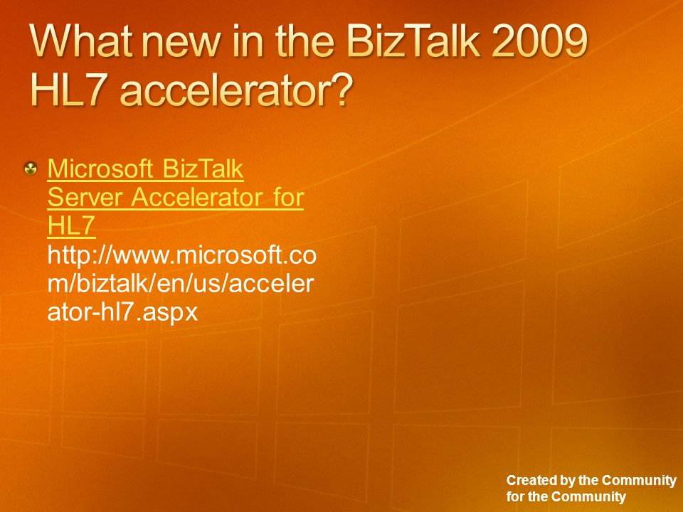 Created by the Community for the Community Microsoft BizTalk Server Accelerator for HL7 Microsoft BizTalk Server Accelerator for HL7 http://www.microsoft.co m/biztalk/en/us/acceler ator-hl7.aspx
