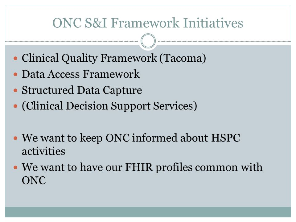 ONC S&I Framework Initiatives Clinical Quality Framework (Tacoma) Data Access Framework Structured Data Capture (Clinical Decision Support Services) W