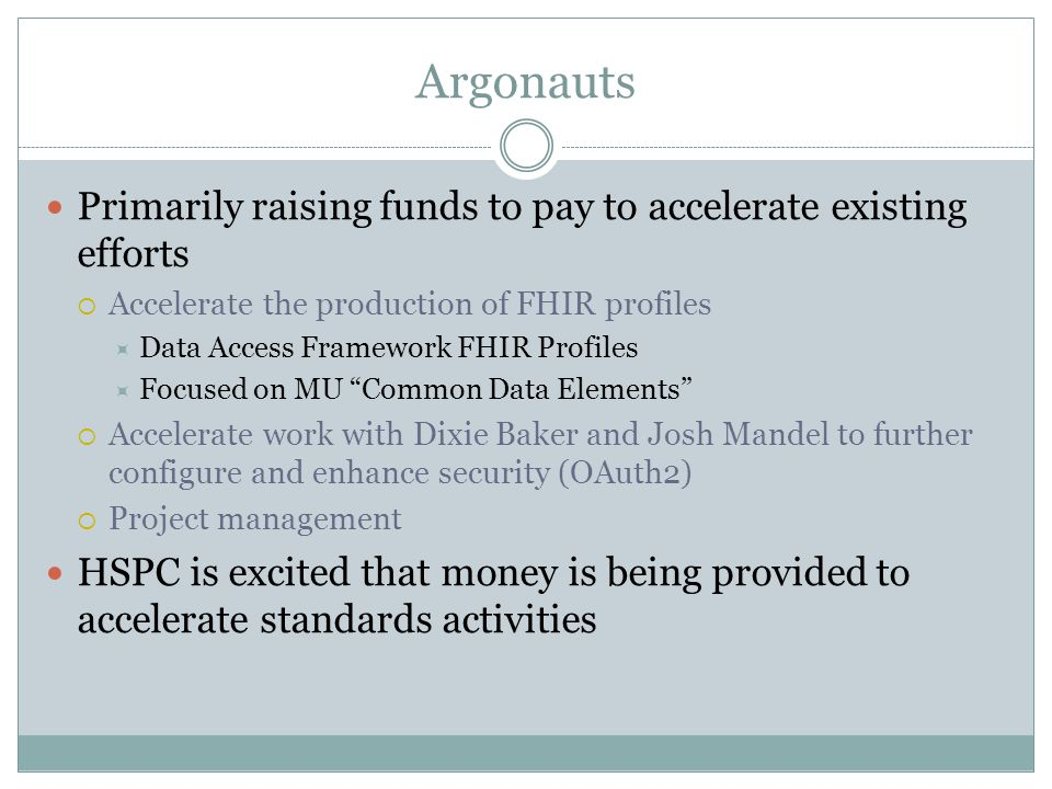 Argonauts Primarily raising funds to pay to accelerate existing efforts  Accelerate the production of FHIR profiles  Data Access Framework FHIR Prof