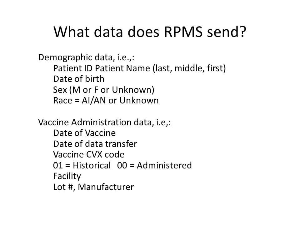 What data does RPMS send? Demographic data, i.e.,: Patient ID Patient Name (last, middle, first) Date of birth Sex (M or F or Unknown) Race = AI/AN or