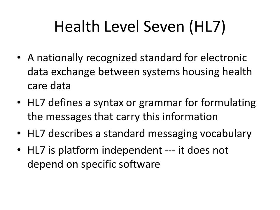 Health Level Seven (HL7) A nationally recognized standard for electronic data exchange between systems housing health care data HL7 defines a syntax o