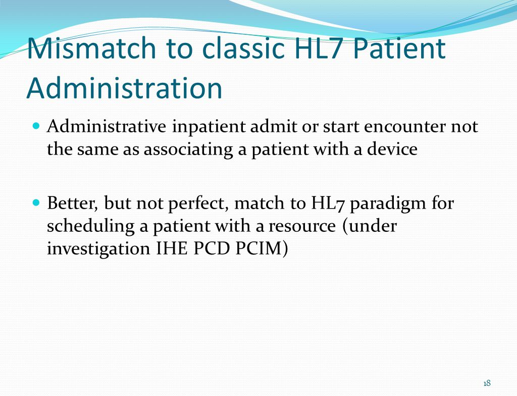 Mismatch to classic HL7 Patient Administration Administrative inpatient admit or start encounter not the same as associating a patient with a device Better, but not perfect, match to HL7 paradigm for scheduling a patient with a resource (under investigation IHE PCD PCIM) 18