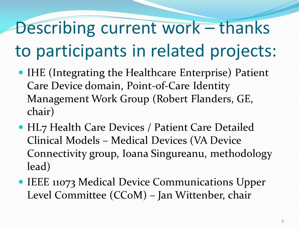 Describing current work – thanks to participants in related projects: IHE (Integrating the Healthcare Enterprise) Patient Care Device domain, Point-of-Care Identity Management Work Group (Robert Flanders, GE, chair) HL7 Health Care Devices / Patient Care Detailed Clinical Models – Medical Devices (VA Device Connectivity group, Ioana Singureanu, methodology lead) IEEE 11073 Medical Device Communications Upper Level Committee (CCoM) – Jan Wittenber, chair 2