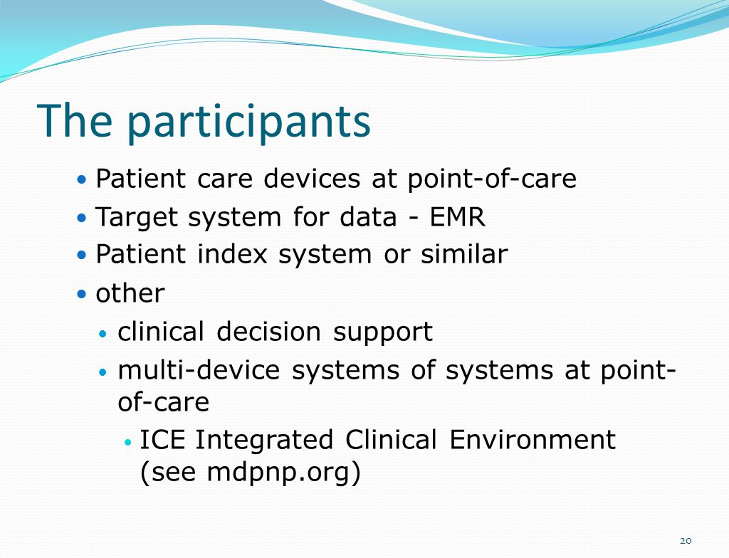 The participants Patient care devices at point-of-care Target system for data - EMR Patient index system or similar other clinical decision support multi-device systems of systems at point- of-care ICE Integrated Clinical Environment (see mdpnp.org) 20