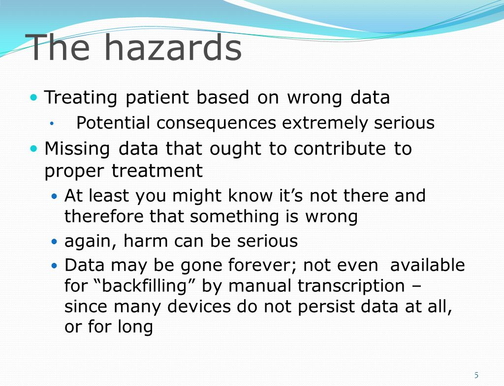 The hazards Treating patient based on wrong data Potential consequences extremely serious Missing data that ought to contribute to proper treatment At least you might know it's not there and therefore that something is wrong again, harm can be serious Data may be gone forever; not even available for backfilling by manual transcription – since many devices do not persist data at all, or for long 5