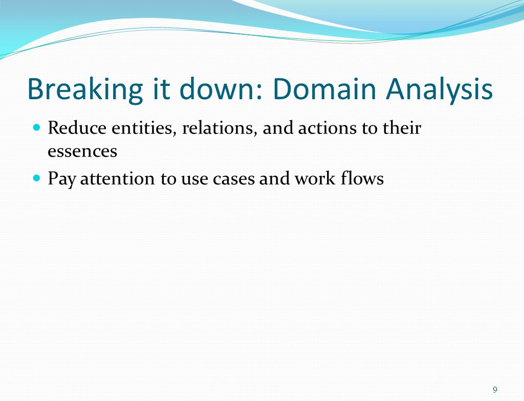 Breaking it down: Domain Analysis Reduce entities, relations, and actions to their essences Pay attention to use cases and work flows 9