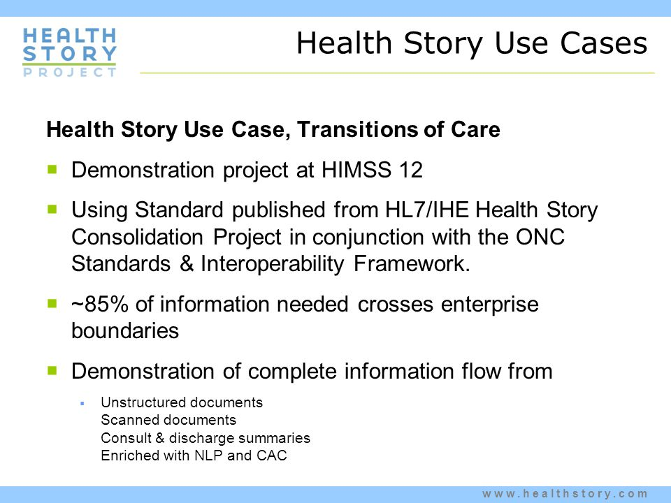 www.healthstory.com Health Story Use Cases Health Story Use Case, Transitions of Care  Demonstration project at HIMSS 12  Using Standard published from HL7/IHE Health Story Consolidation Project in conjunction with the ONC Standards & Interoperability Framework.