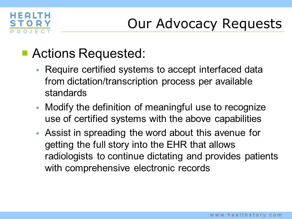 www.healthstory.com Our Advocacy Requests  Actions Requested:  Require certified systems to accept interfaced data from dictation/transcription process per available standards  Modify the definition of meaningful use to recognize use of certified systems with the above capabilities  Assist in spreading the word about this avenue for getting the full story into the EHR that allows radiologists to continue dictating and provides patients with comprehensive electronic records