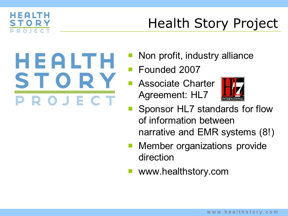 www.healthstory.com Health Story Project  Non profit, industry alliance  Founded 2007  Associate Charter Agreement: HL7  Sponsor HL7 standards for flow of information between narrative and EMR systems (8!)  Member organizations provide direction  www.healthstory.com