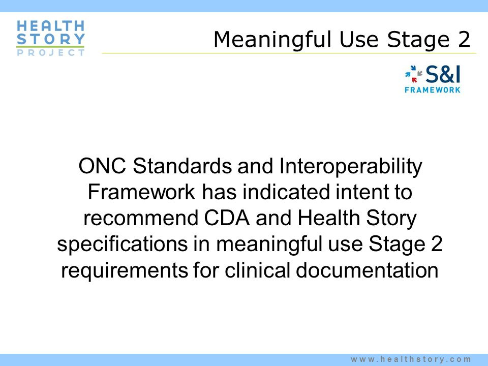 www.healthstory.com Meaningful Use Stage 2 ONC Standards and Interoperability Framework has indicated intent to recommend CDA and Health Story specifications in meaningful use Stage 2 requirements for clinical documentation