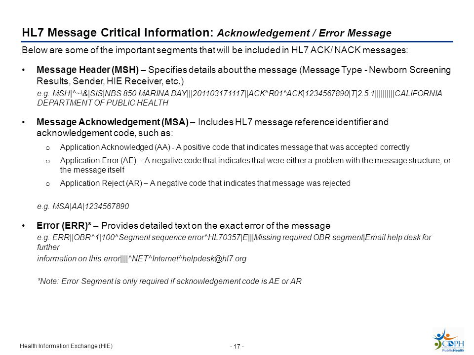 Health Information Exchange (HIE) - 17 - HL7 Message Critical Information: Acknowledgement / Error Message Below are some of the important segments that will be included in HL7 ACK/ NACK messages: Message Header (MSH) – Specifies details about the message (Message Type - Newborn Screening Results, Sender, HIE Receiver, etc.) e.g.