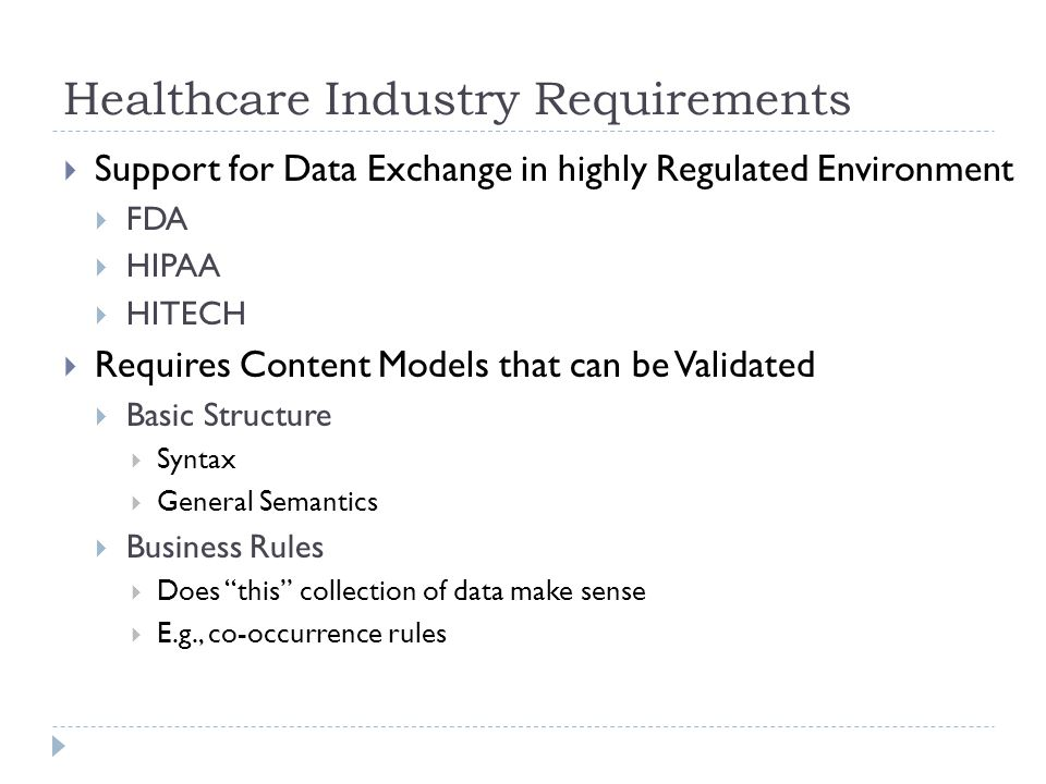 Healthcare Industry Requirements  Support for Data Exchange in highly Regulated Environment  FDA  HIPAA  HITECH  Requires Content Models that can be Validated  Basic Structure  Syntax  General Semantics  Business Rules  Does this collection of data make sense  E.g., co-occurrence rules