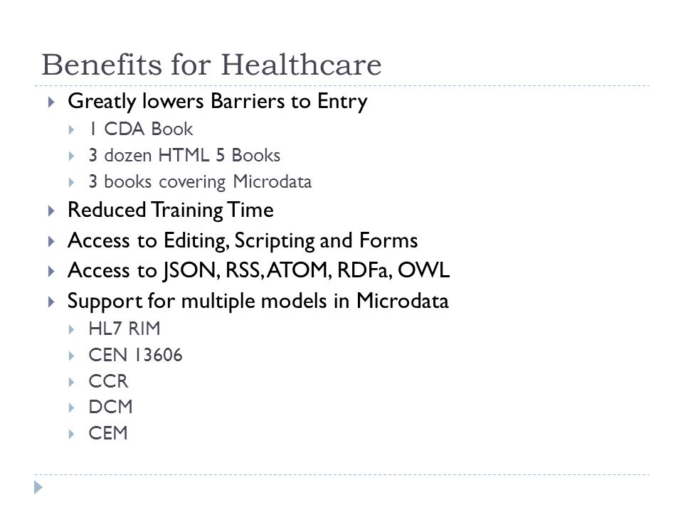 Benefits for Healthcare  Greatly lowers Barriers to Entry  1 CDA Book  3 dozen HTML 5 Books  3 books covering Microdata  Reduced Training Time  Access to Editing, Scripting and Forms  Access to JSON, RSS, ATOM, RDFa, OWL  Support for multiple models in Microdata  HL7 RIM  CEN 13606  CCR  DCM  CEM
