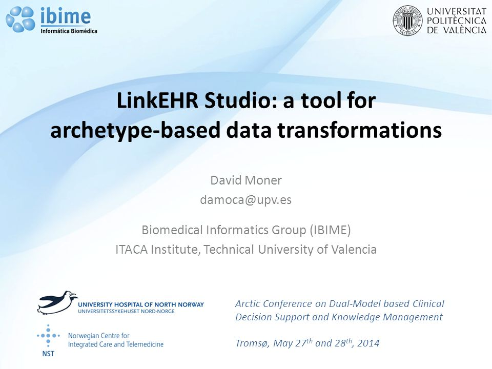 LinkEHR Studio: a tool for archetype-based data transformations David Moner damoca@upv.es Biomedical Informatics Group (IBIME) ITACA Institute, Technical University of Valencia Arctic Conference on Dual-Model based Clinical Decision Support and Knowledge Management Tromsø, May 27 th and 28 th, 2014