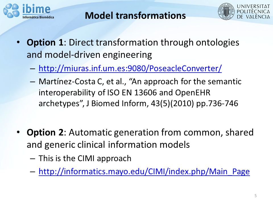 Model transformations Option 1: Direct transformation through ontologies and model-driven engineering – http://miuras.inf.um.es:9080/PoseacleConverter/ http://miuras.inf.um.es:9080/PoseacleConverter/ – Martínez-Costa C, et al., An approach for the semantic interoperability of ISO EN 13606 and OpenEHR archetypes , J Biomed Inform, 43(5)(2010) pp.736-746 Option 2: Automatic generation from common, shared and generic clinical information models – This is the CIMI approach – http://informatics.mayo.edu/CIMI/index.php/Main_Page http://informatics.mayo.edu/CIMI/index.php/Main_Page 5