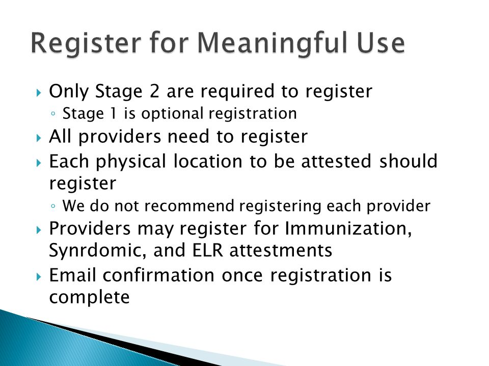  Only Stage 2 are required to register ◦ Stage 1 is optional registration  All providers need to register  Each physical location to be attested sh