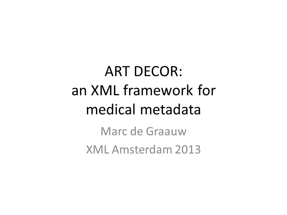 ART DECOR: an XML framework for medical metadata Marc de Graauw XML Amsterdam 2013