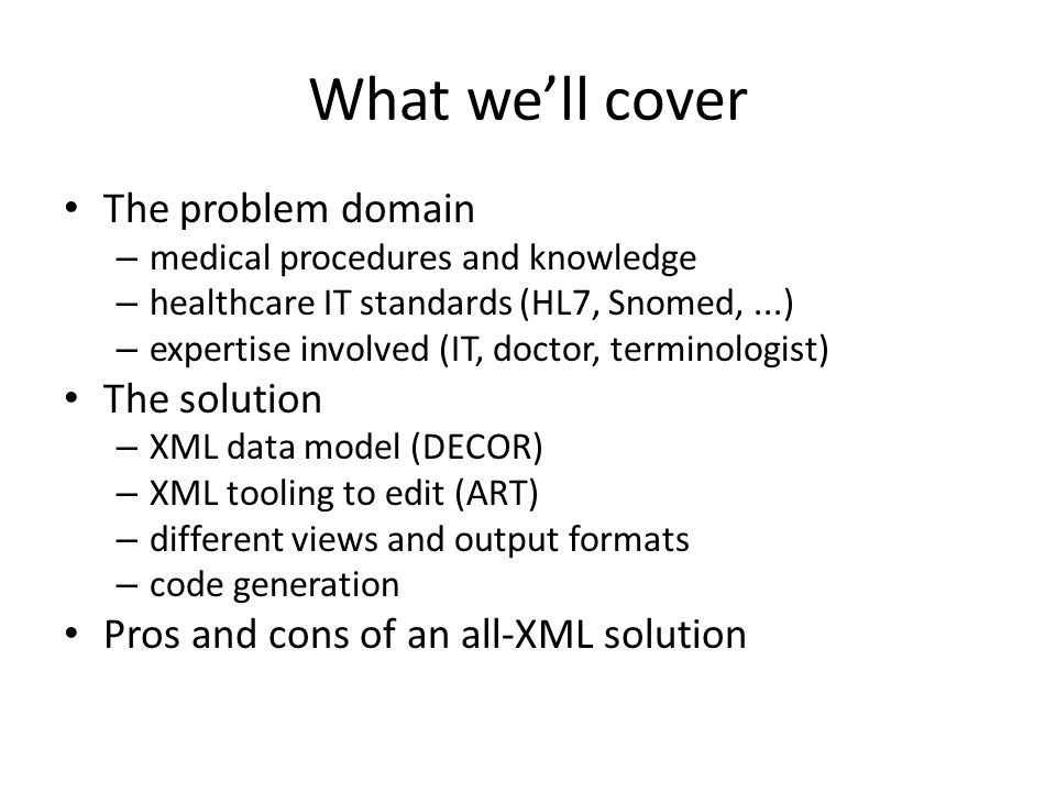What we'll cover The problem domain – medical procedures and knowledge – healthcare IT standards (HL7, Snomed,...) – expertise involved (IT, doctor, terminologist) The solution – XML data model (DECOR) – XML tooling to edit (ART) – different views and output formats – code generation Pros and cons of an all-XML solution
