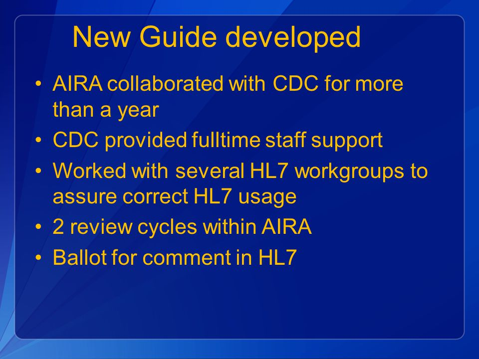 New Guide developed AIRA collaborated with CDC for more than a year CDC provided fulltime staff support Worked with several HL7 workgroups to assure correct HL7 usage 2 review cycles within AIRA Ballot for comment in HL7