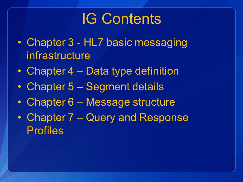 IG Contents Chapter 3 - HL7 basic messaging infrastructure Chapter 4 – Data type definition Chapter 5 – Segment details Chapter 6 – Message structure Chapter 7 – Query and Response Profiles