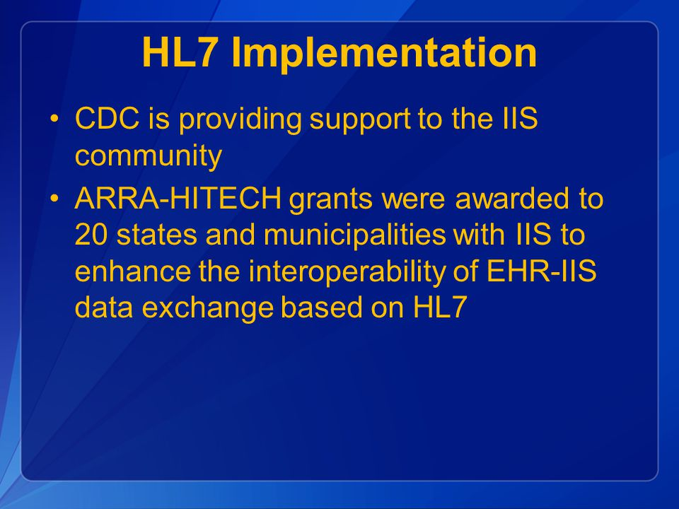 HL7 Implementation CDC is providing support to the IIS community ARRA-HITECH grants were awarded to 20 states and municipalities with IIS to enhance the interoperability of EHR-IIS data exchange based on HL7
