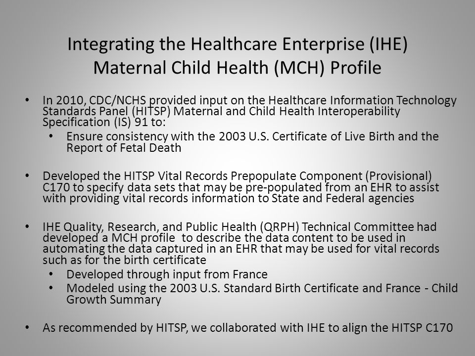Integrating the Healthcare Enterprise (IHE) Maternal Child Health (MCH) Profile In 2010, CDC/NCHS provided input on the Healthcare Information Technology Standards Panel (HITSP) Maternal and Child Health Interoperability Specification (IS) 91 to: Ensure consistency with the 2003 U.S.