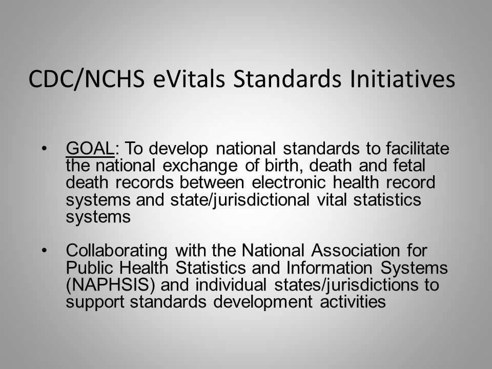 CDC/NCHS eVitals Standards Initiatives GOAL: To develop national standards to facilitate the national exchange of birth, death and fetal death records between electronic health record systems and state/jurisdictional vital statistics systems Collaborating with the National Association for Public Health Statistics and Information Systems (NAPHSIS) and individual states/jurisdictions to support standards development activities