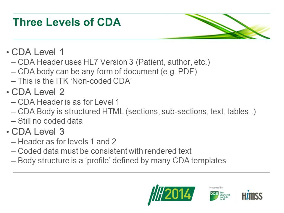 Alignment of CDA with PRSB Clinical Headings Royal Colleges have worked for several years to define standard sets of headings for clinical documents: –Reminder of what the document needs to contain –So the reader can easily find his way around it These headings have been adopted by the Professional Records Standards Body (PRSB) HSCIC have defined a CDA profile which embodies the PRSB headings (currently at CDA Level 3) Currently in draft status