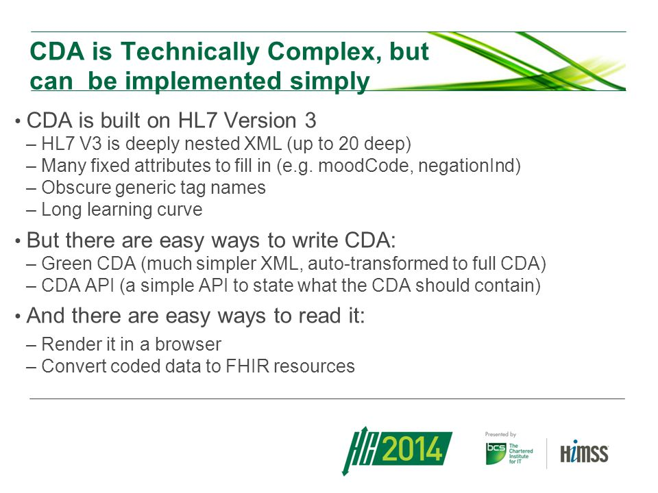 CDA is Technically Complex, but can be implemented simply CDA is built on HL7 Version 3 –HL7 V3 is deeply nested XML (up to 20 deep) –Many fixed attributes to fill in (e.g.