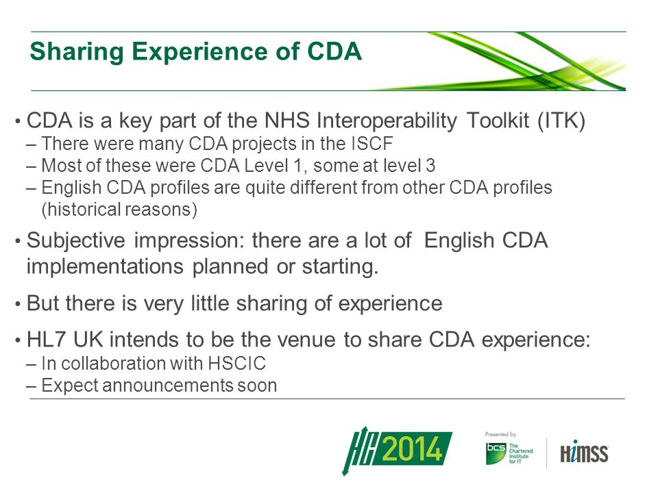 Sharing Experience of CDA CDA is a key part of the NHS Interoperability Toolkit (ITK) –There were many CDA projects in the ISCF –Most of these were CDA Level 1, some at level 3 –English CDA profiles are quite different from other CDA profiles (historical reasons) Subjective impression: there are a lot of English CDA implementations planned or starting.