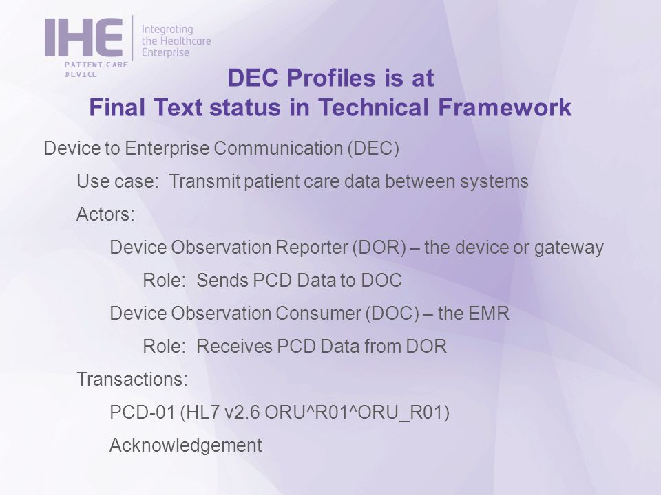 PATIENT CARE DEVICE DEC Profiles is at Final Text status in Technical Framework Device to Enterprise Communication (DEC) Use case: Transmit patient care data between systems Actors: Device Observation Reporter (DOR) – the device or gateway Role: Sends PCD Data to DOC Device Observation Consumer (DOC) – the EMR Role: Receives PCD Data from DOR Transactions: PCD-01 (HL7 v2.6 ORU^R01^ORU_R01) Acknowledgement