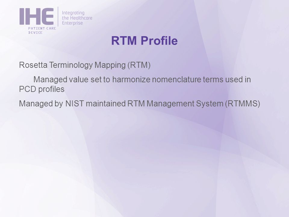 PATIENT CARE DEVICE RTM Profile Rosetta Terminology Mapping (RTM) Managed value set to harmonize nomenclature terms used in PCD profiles Managed by NIST maintained RTM Management System (RTMMS)