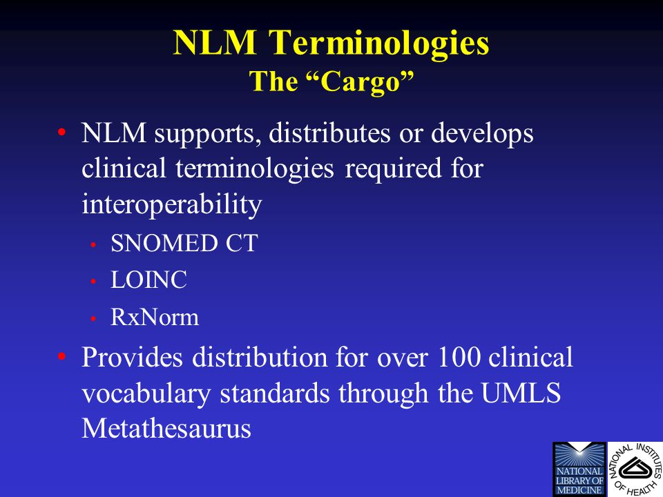 NLM Terminologies The Cargo NLM supports, distributes or develops clinical terminologies required for interoperability SNOMED CT LOINC RxNorm Provides distribution for over 100 clinical vocabulary standards through the UMLS Metathesaurus
