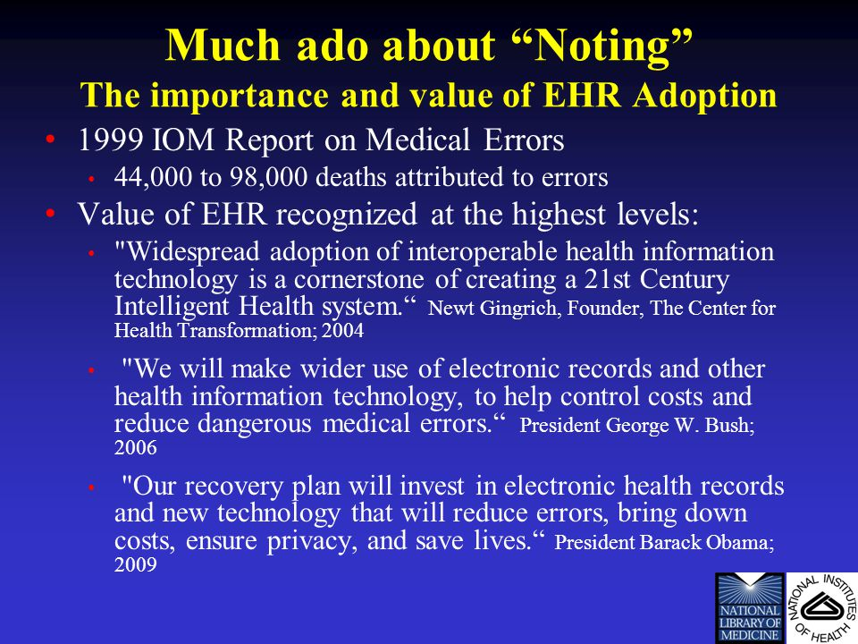 Much ado about Noting The importance and value of EHR Adoption 1999 IOM Report on Medical Errors 44,000 to 98,000 deaths attributed to errors Value of EHR recognized at the highest levels: Widespread adoption of interoperable health information technology is a cornerstone of creating a 21st Century Intelligent Health system. Newt Gingrich, Founder, The Center for Health Transformation; 2004 We will make wider use of electronic records and other health information technology, to help control costs and reduce dangerous medical errors. President George W.
