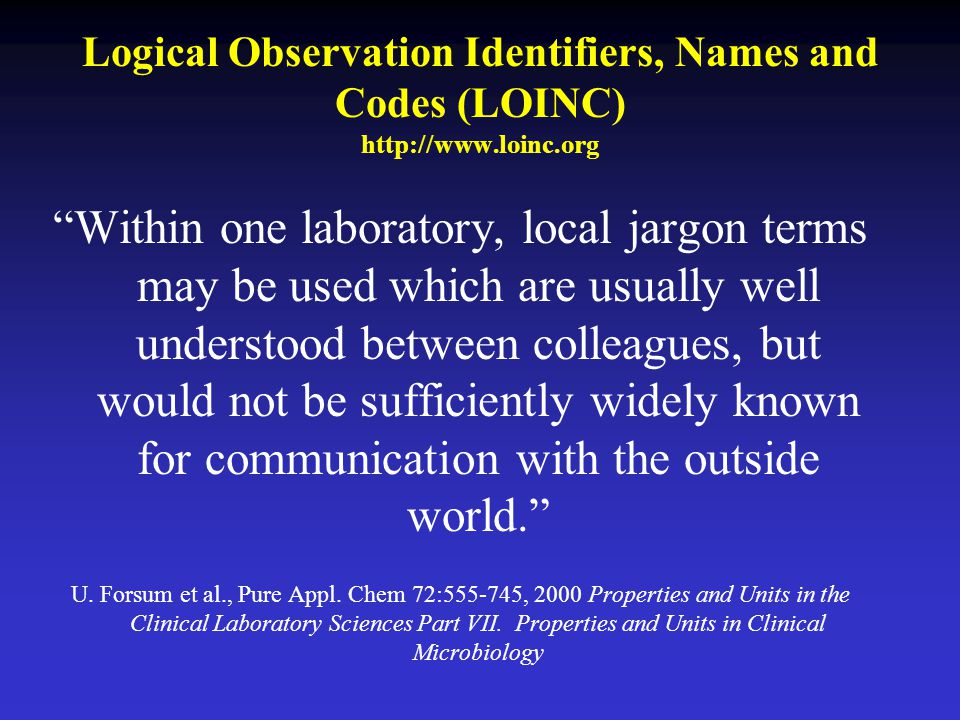 Logical Observation Identifiers, Names and Codes (LOINC) http://www.loinc.org Within one laboratory, local jargon terms may be used which are usually well understood between colleagues, but would not be sufficiently widely known for communication with the outside world. U.