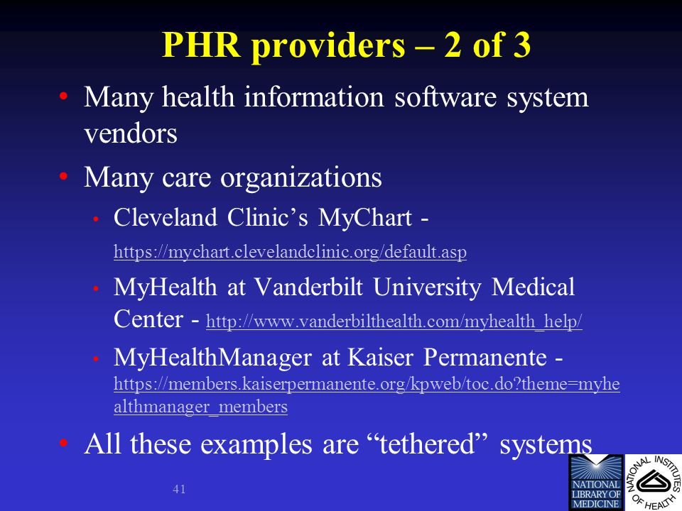 PHR providers – 2 of 3 Many health information software system vendors Many care organizations Cleveland Clinic's MyChart - https://mychart.clevelandclinic.org/default.asp https://mychart.clevelandclinic.org/default.asp MyHealth at Vanderbilt University Medical Center - http://www.vanderbilthealth.com/myhealth_help/ http://www.vanderbilthealth.com/myhealth_help/ MyHealthManager at Kaiser Permanente - https://members.kaiserpermanente.org/kpweb/toc.do theme=myhe althmanager_members https://members.kaiserpermanente.org/kpweb/toc.do theme=myhe althmanager_members All these examples are tethered systems 41