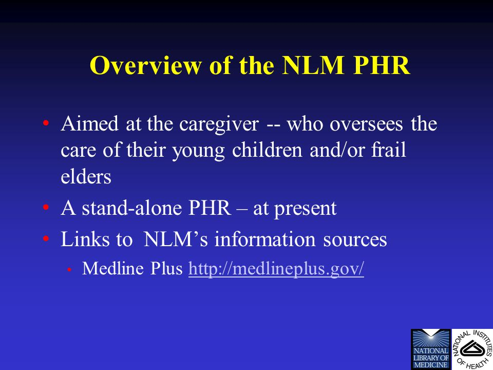 Overview of the NLM PHR Aimed at the caregiver -- who oversees the care of their young children and/or frail elders A stand-alone PHR – at present Links to NLM's information sources Medline Plus http://medlineplus.gov/http://medlineplus.gov/